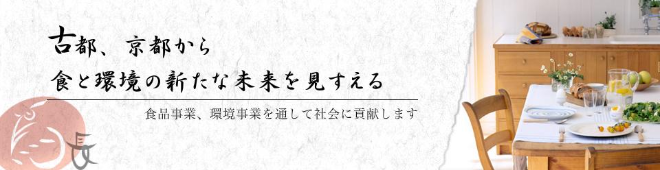 古都、京都から食と環境の新たな未来を見すえる。食品事業、環境事業を通して社会に貢献します。